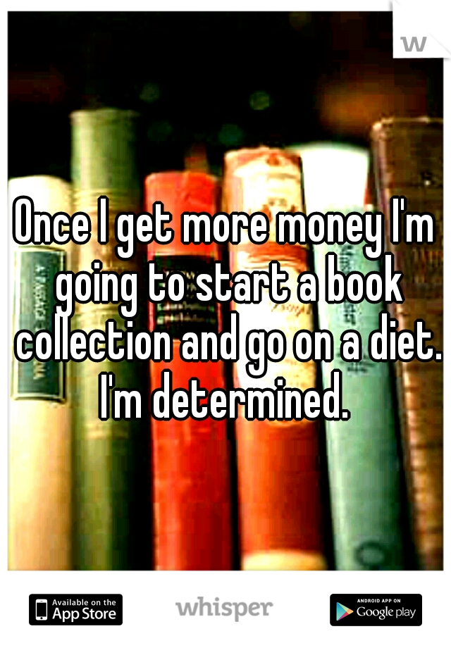 Once I get more money I'm going to start a book collection and go on a diet. I'm determined.