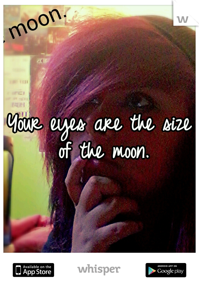 Your eyes are the size of the moon.