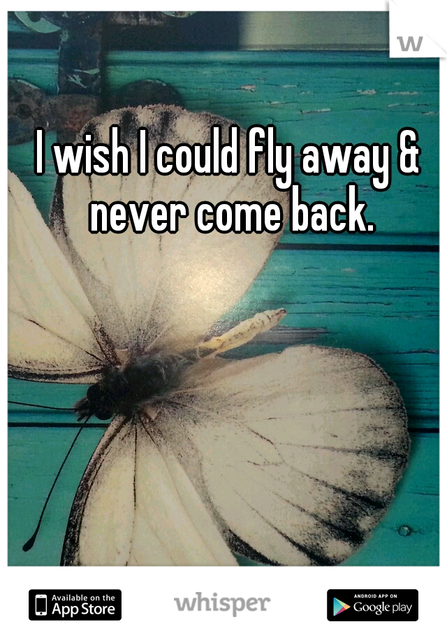 I wish I could fly away & never come back.