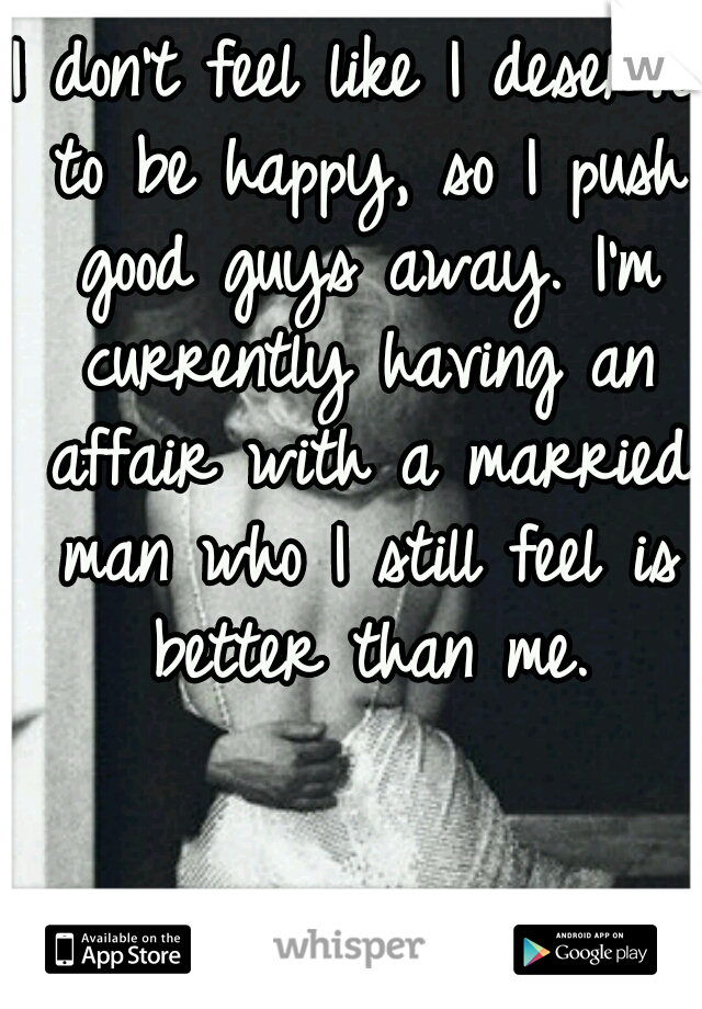 I don't feel like I deserve to be happy, so I push good guys away. I'm currently having an affair with a married man who I still feel is better than me.