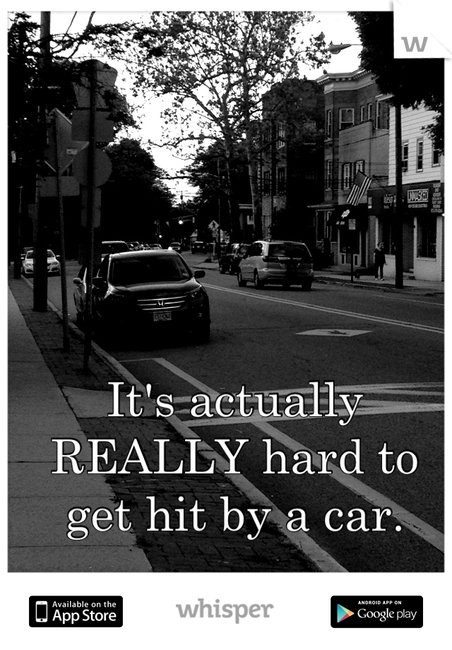 It's actually REALLY hard to get hit by a car.