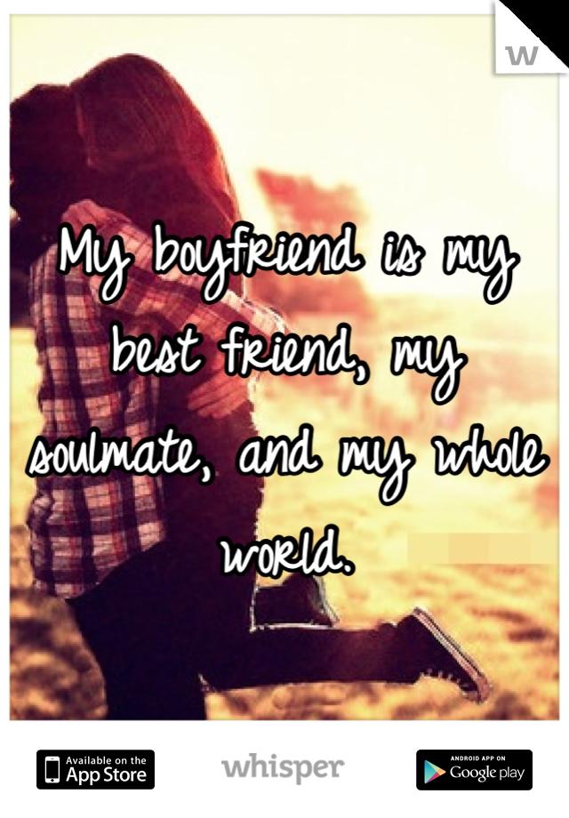 My boyfriend is my best friend, my soulmate, and my whole world.