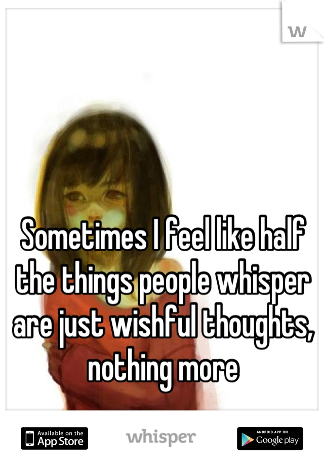 Sometimes I feel like half the things people whisper are just wishful thoughts, nothing more