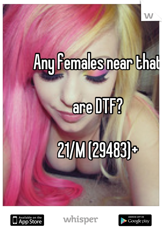 Any females near that   are DTF?  21/M (29483)+