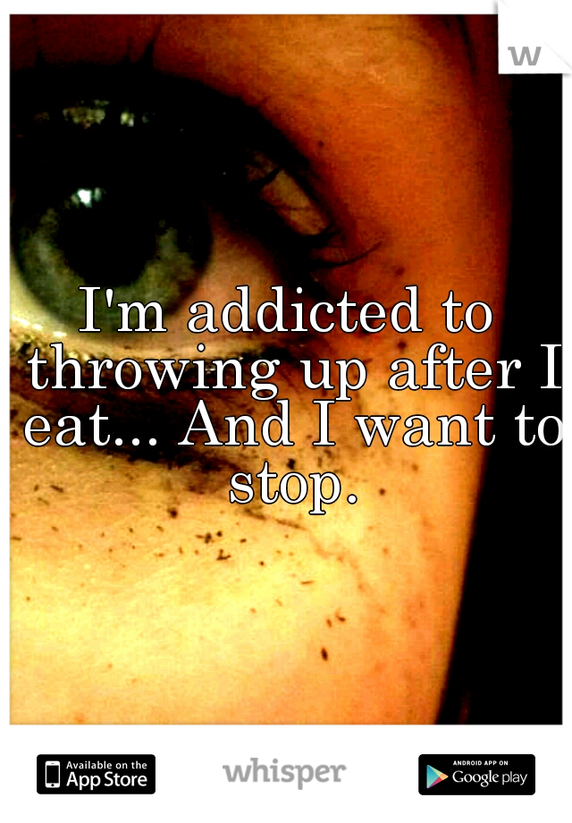 I'm addicted to throwing up after I eat... And I want to stop.