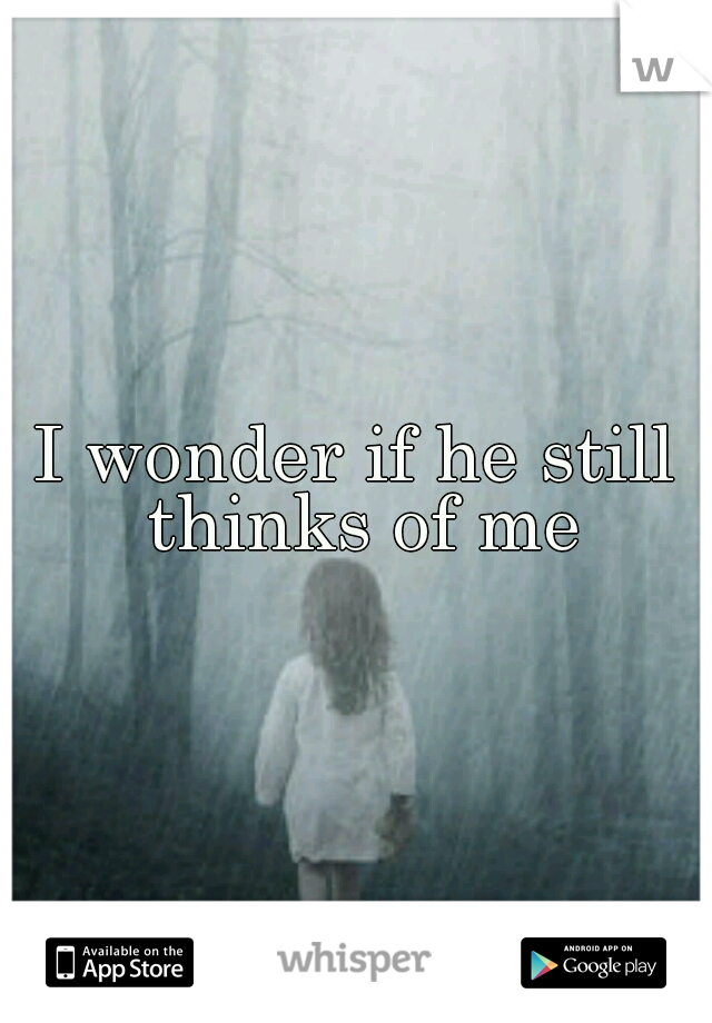 I wonder if he still thinks of me