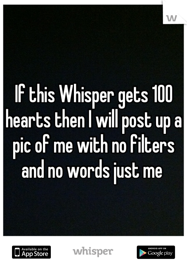 If this Whisper gets 100 hearts then I will post up a pic of me with no filters and no words just me
