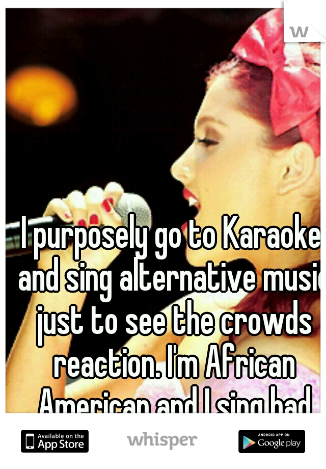 I purposely go to Karaoke and sing alternative music just to see the crowds reaction. I'm African American and I sing bad ass.