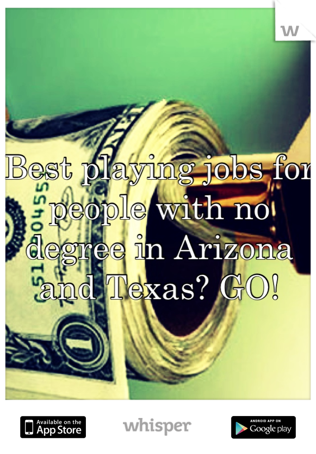 Best playing jobs for people with no degree in Arizona and Texas? GO!