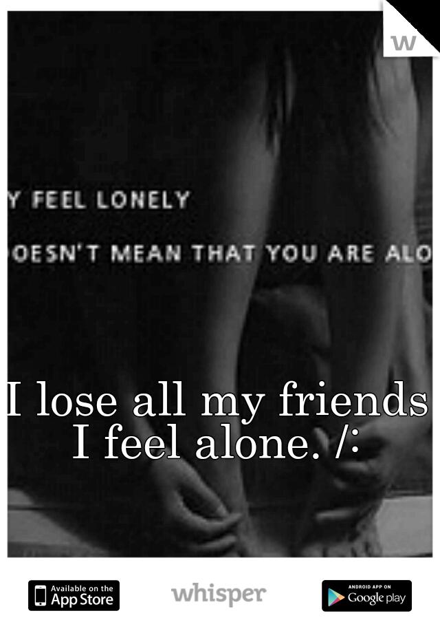I lose all my friends I feel alone. /: