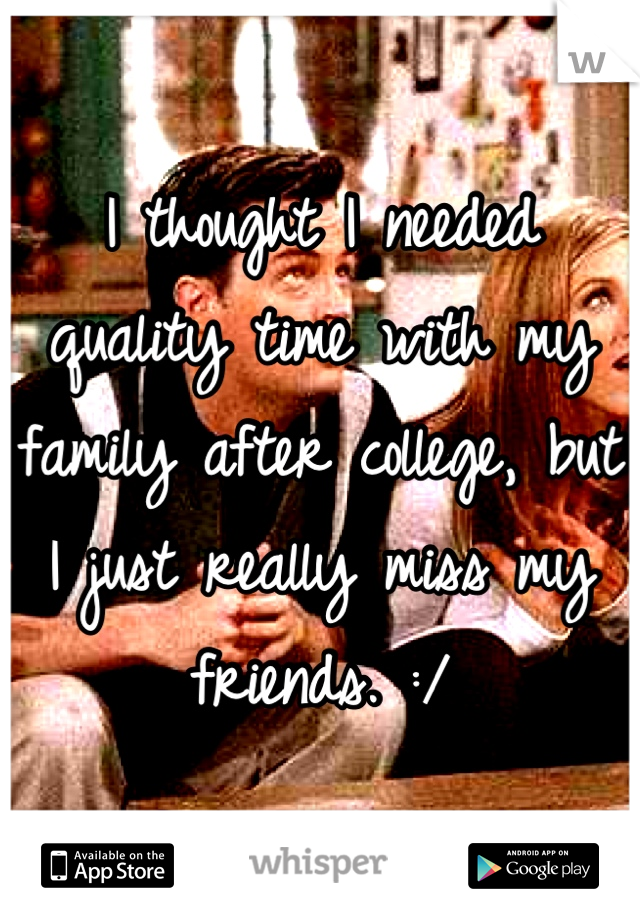 I thought I needed quality time with my family after college, but I just really miss my friends. :/
