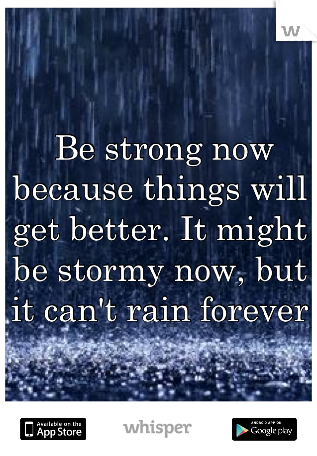 Be strong now because things will get better. It might be stormy now, but it can't rain forever