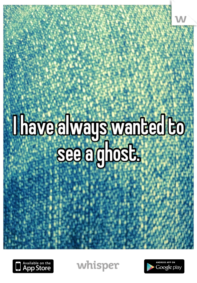 I have always wanted to see a ghost.