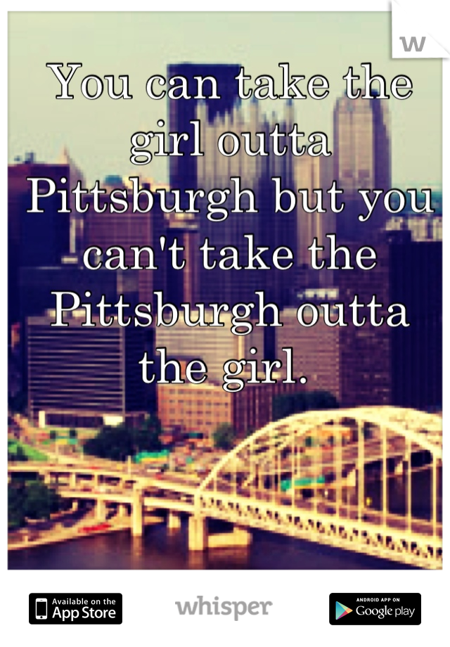 You can take the girl outta Pittsburgh but you can't take the Pittsburgh outta the girl.