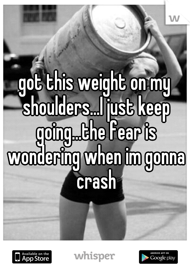 got this weight on my shoulders...I just keep going...the fear is wondering when im gonna crash