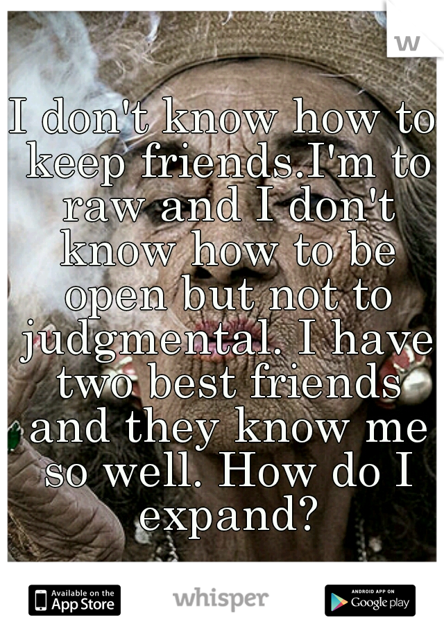 I don't know how to keep friends.I'm to raw and I don't know how to be open but not to judgmental. I have two best friends and they know me so well. How do I expand?