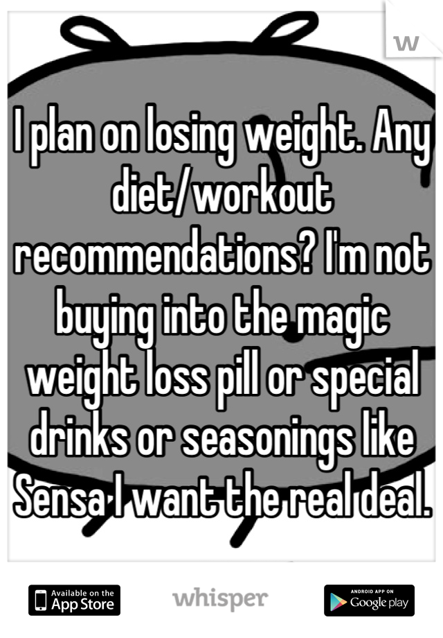 I plan on losing weight. Any diet/workout recommendations? I'm not buying into the magic weight loss pill or special drinks or seasonings like Sensa I want the real deal.