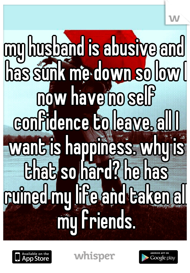 my husband is abusive and has sunk me down so low I now have no self confidence to leave. all I want is happiness. why is that so hard? he has ruined my life and taken all my friends.