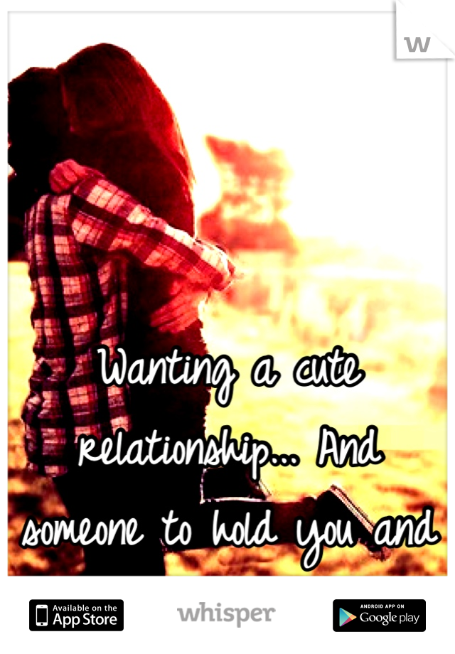 Wanting a cute relationship... And someone to hold you and tell you your beautiful...