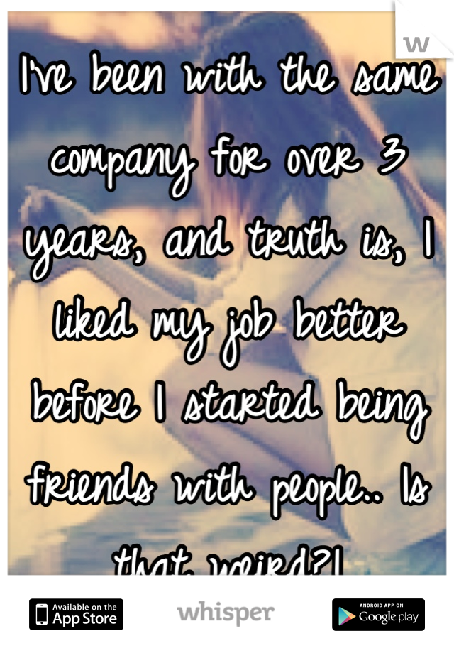 I've been with the same company for over 3 years, and truth is, I liked my job better before I started being friends with people.. Is that weird?!