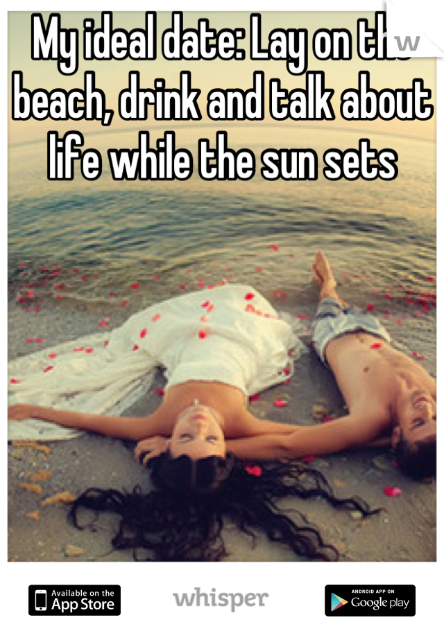 My ideal date: Lay on the beach, drink and talk about life while the sun sets