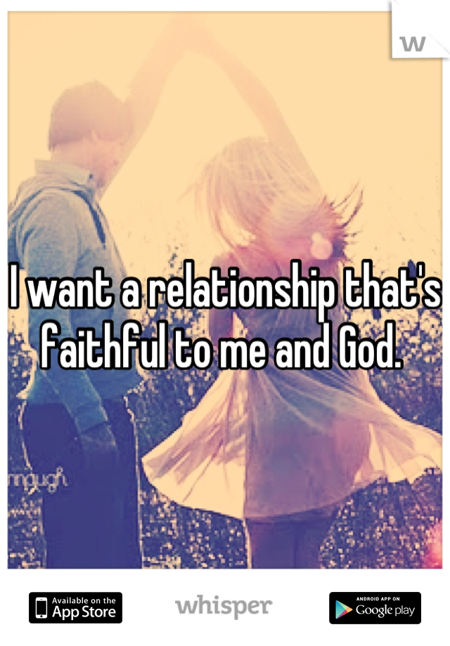 I want a relationship that's faithful to me and God.