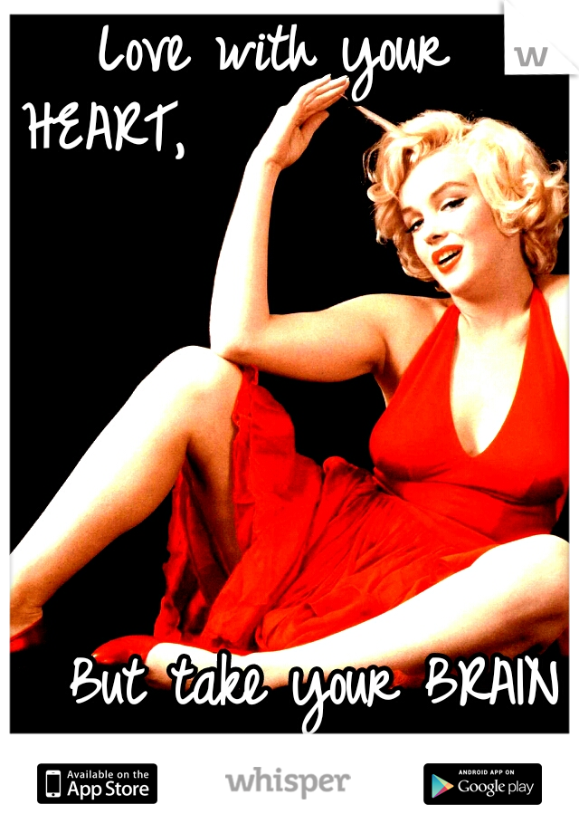 Love with your HEART,                                                                                                                                        But take your BRAIN with you....