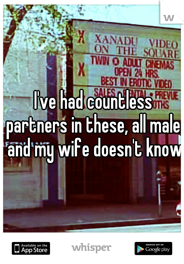 I've had countless partners in these, all male, and my wife doesn't know