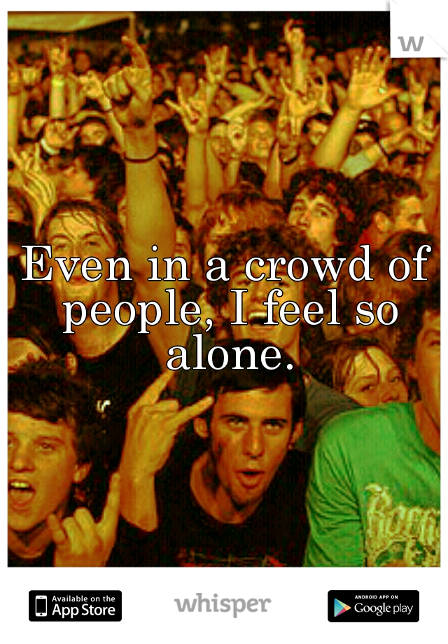 Even in a crowd of people, I feel so alone.