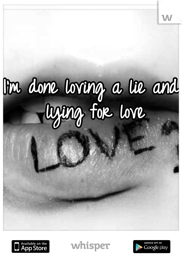 I'm done loving a lie and lying for love