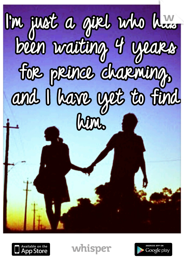I'm just a girl who has been waiting 4 years for prince charming, and I have yet to find him.