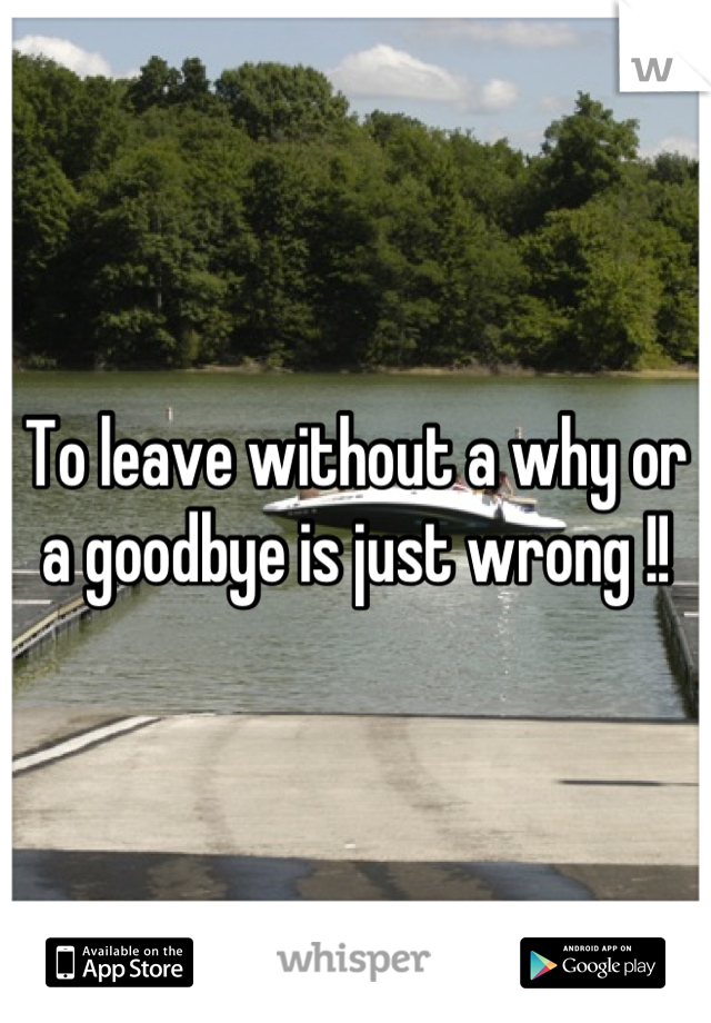To leave without a why or a goodbye is just wrong !!