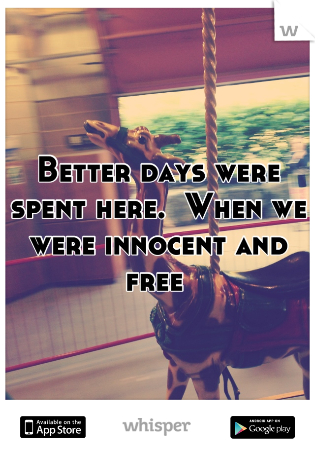 Better days were spent here.  When we were innocent and free