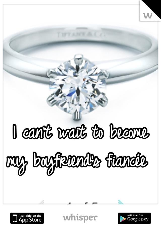 I can't wait to become my boyfriend's fiancée
