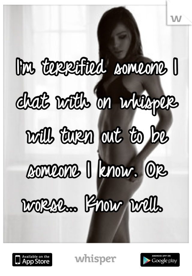 I'm terrified someone I chat with on whisper will turn out to be someone I know. Or worse... Know well.