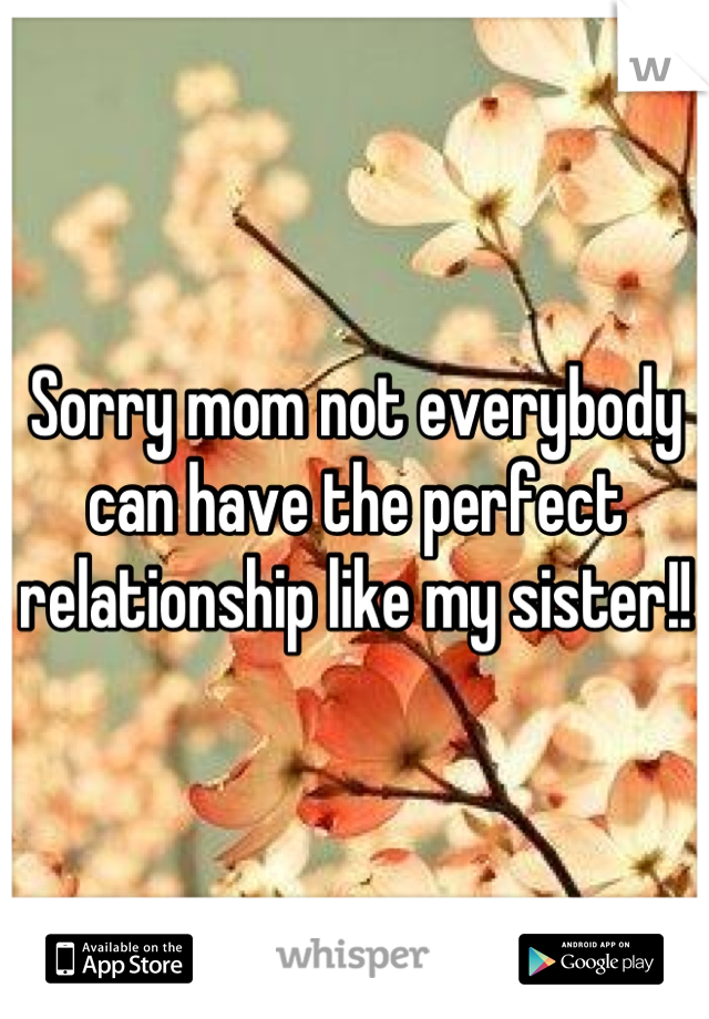 Sorry mom not everybody can have the perfect relationship like my sister!!