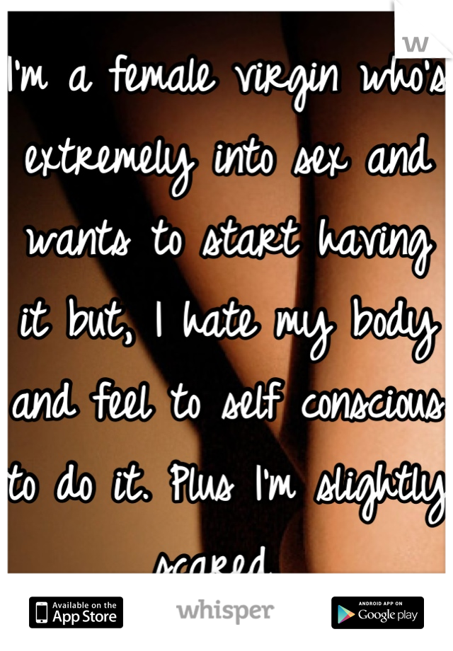 I'm a female virgin who's extremely into sex and wants to start having it but, I hate my body and feel to self conscious to do it. Plus I'm slightly scared.