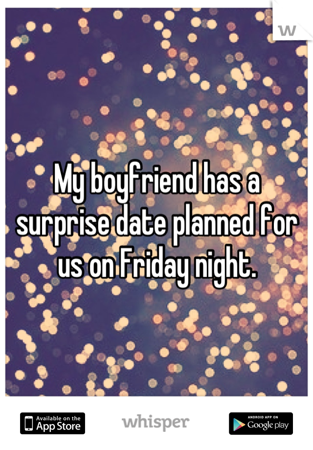 My boyfriend has a surprise date planned for us on Friday night.