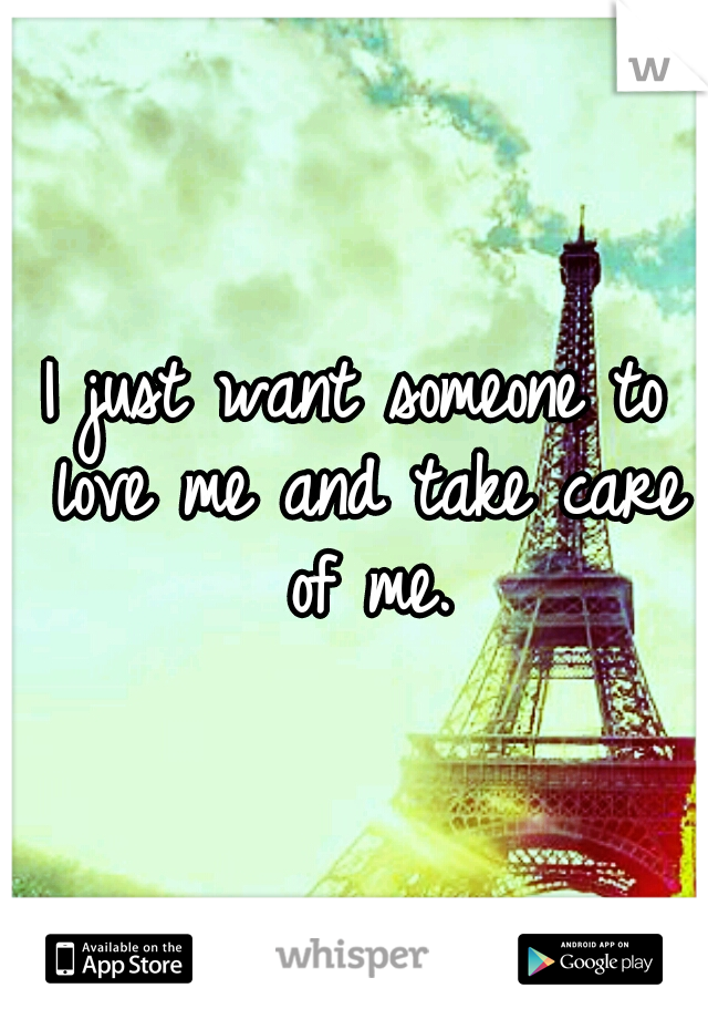 I just want someone to love me and take care of me.