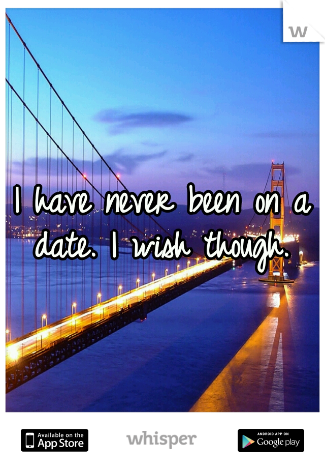 I have never been on a date. I wish though.