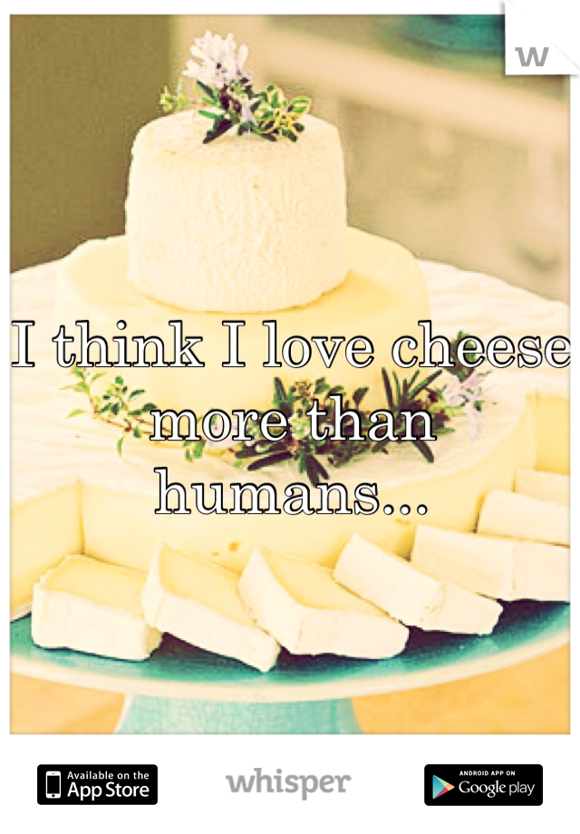 I think I love cheese more than humans...
