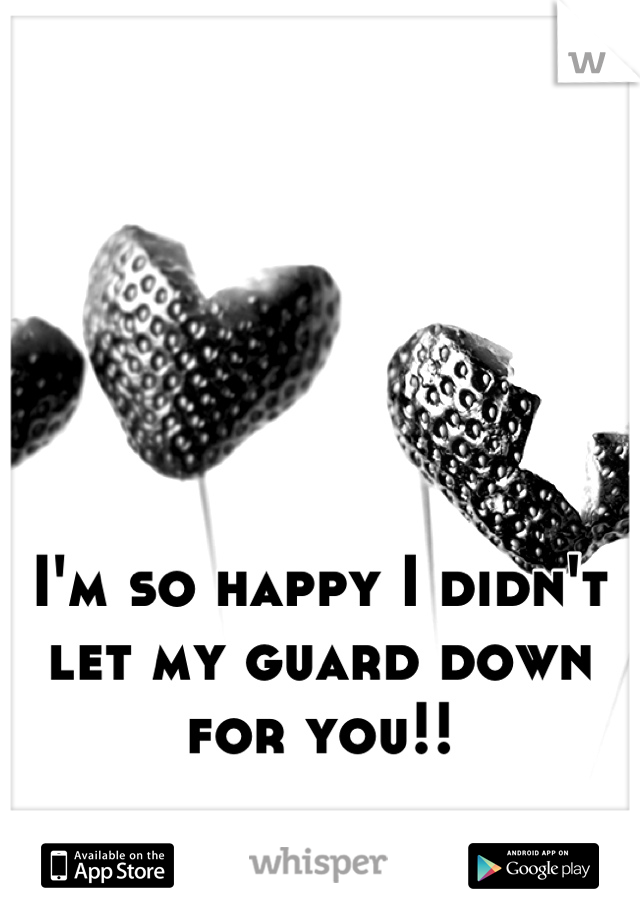 I'm so happy I didn't let my guard down for you!!