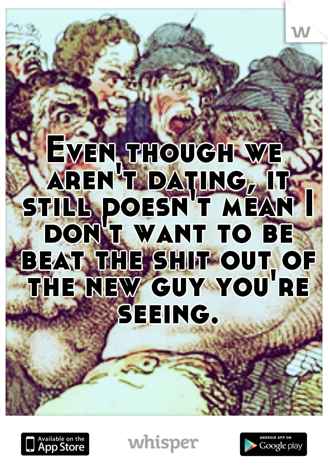 Even though we aren't dating, it still doesn't mean I don't want to be beat the shit out of the new guy you're seeing.