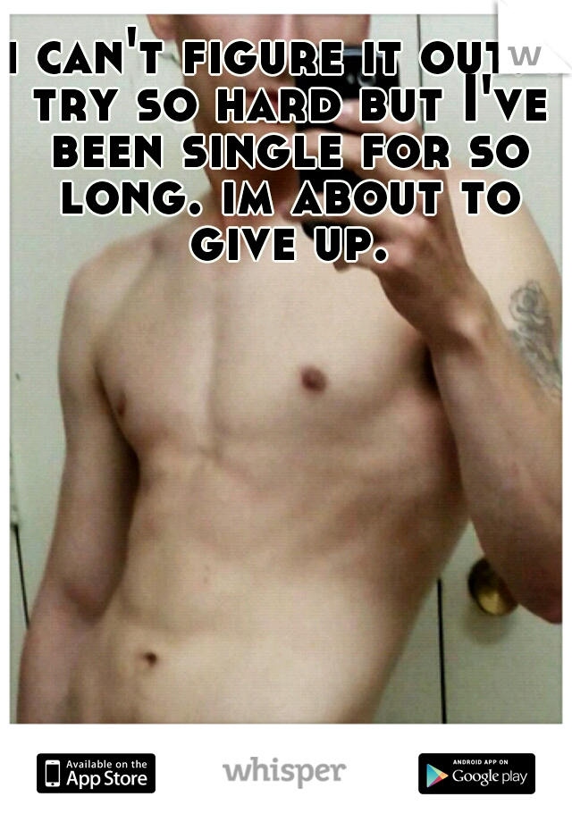 i can't figure it out. i try so hard but I've been single for so long. im about to give up.