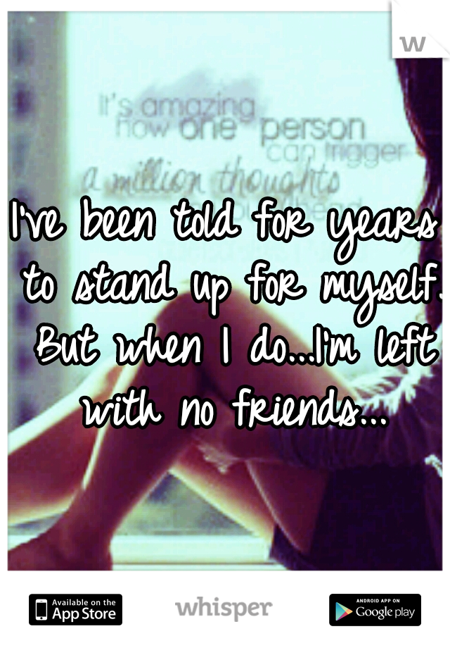 I've been told for years to stand up for myself. But when I do...I'm left with no friends...
