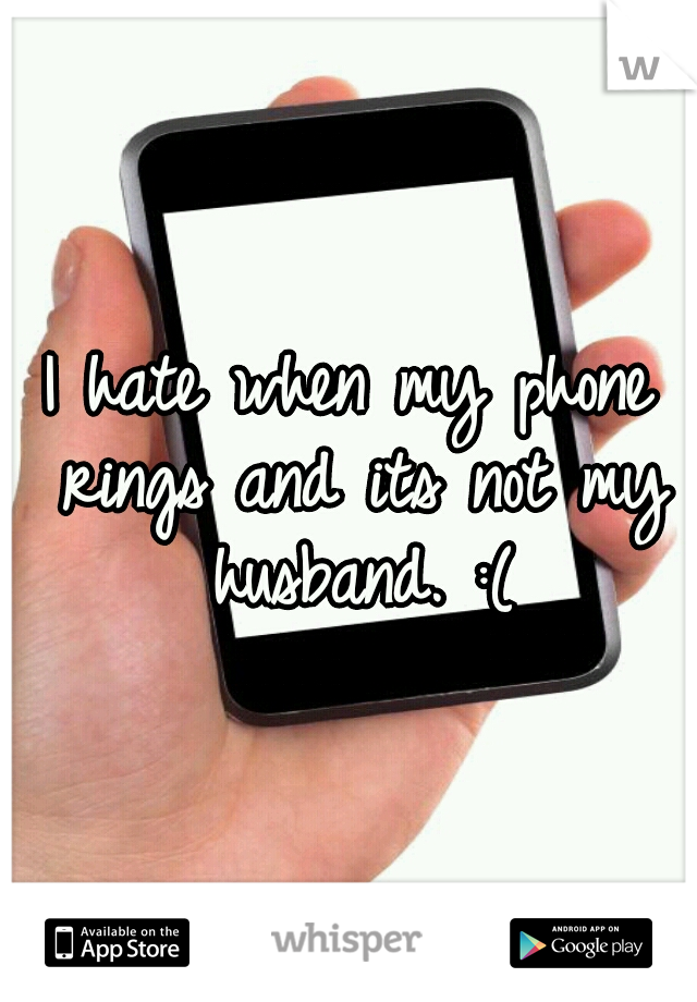I hate when my phone rings and its not my husband. :(