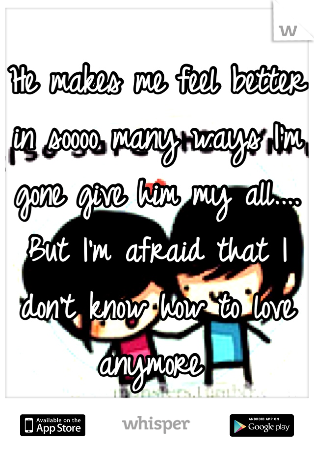 He makes me feel better in soooo many ways I'm gone give him my all.... But I'm afraid that I don't know how to love anymore