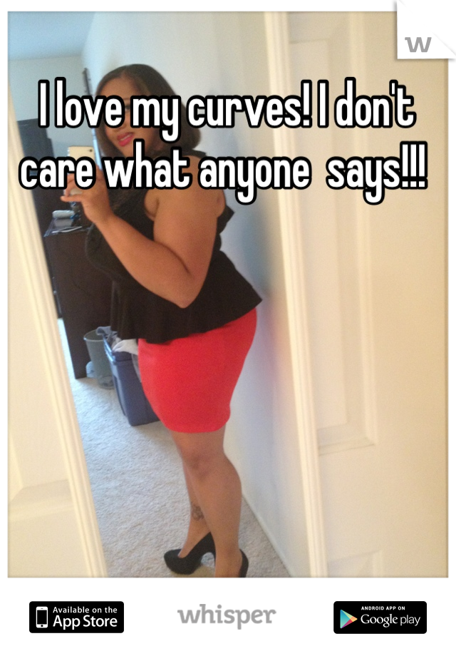 I love my curves! I don't care what anyone  says!!!