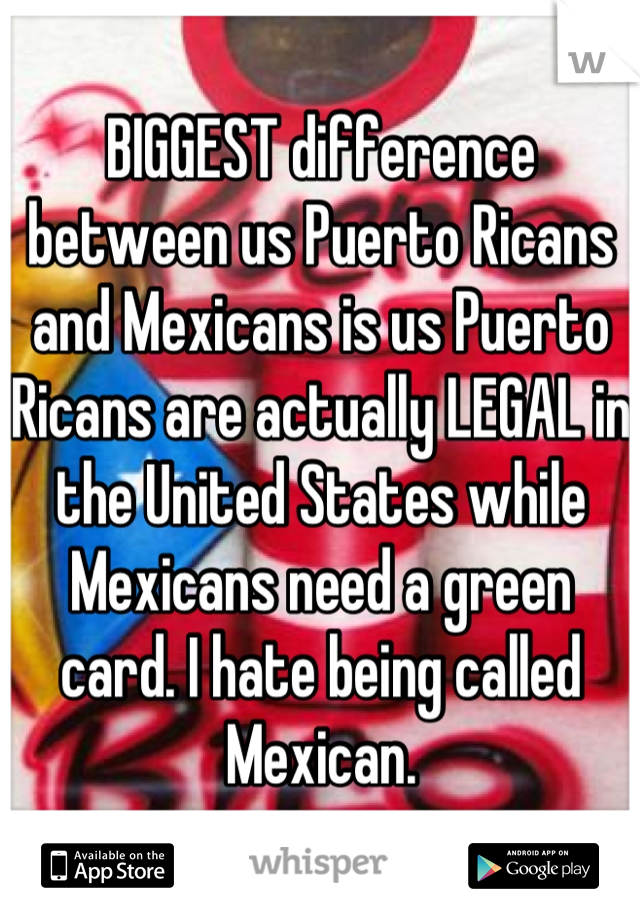 BIGGEST difference between us Puerto Ricans and Mexicans is us Puerto Ricans are actually LEGAL in the United States while Mexicans need a green card. I hate being called Mexican.