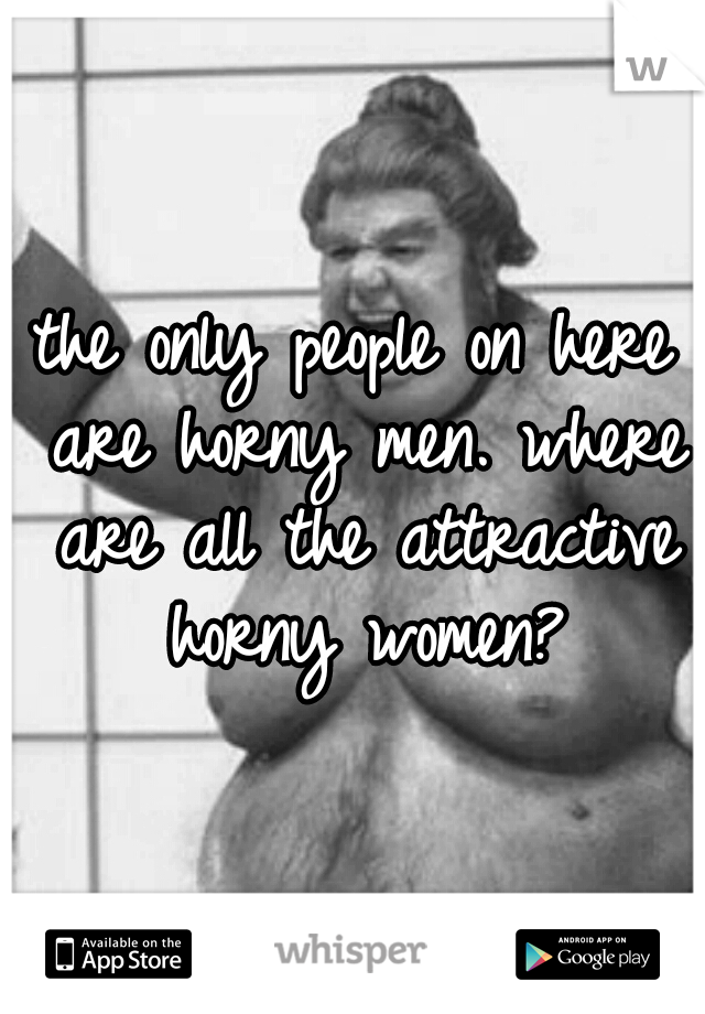 the only people on here are horny men. where are all the attractive horny women?